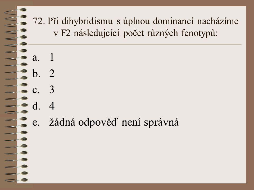 71. Při úplné dominanci A nad a je heterozygot Aa fenotypově: a.shodný s AA b.shodný s aa c.mezi AA a aa d.odlišný od obou rodičů (AA, aa) e.žádná odp