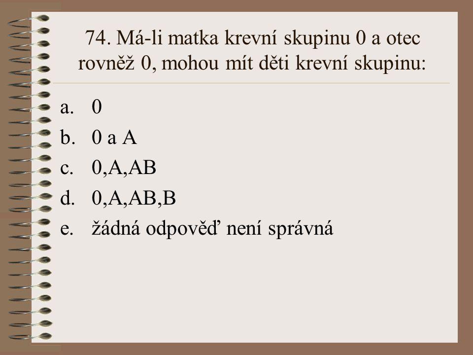 73. Alely A a B pro krevní skupinu systému AB0 jsou ve vztahu: a.recesivity a dominance b.intermediarity c.kodominance d.superdominance e.žádná odpově