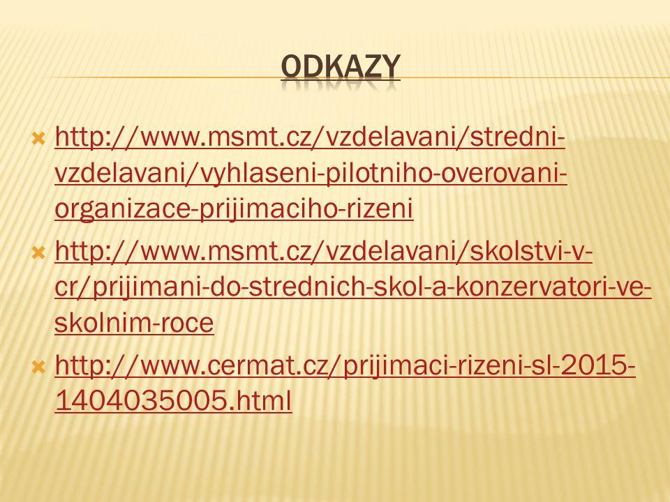  http://www.msmt.cz/vzdelavani/stredni- vzdelavani/vyhlaseni-pilotniho-overovani- organizace-prijimaciho-rizeni http://www.msmt.cz/vzdelavani/stredni- vzdelavani/vyhlaseni-pilotniho-overovani- organizace-prijimaciho-rizeni  http://www.msmt.cz/vzdelavani/skolstvi-v- cr/prijimani-do-strednich-skol-a-konzervatori-ve- skolnim-roce http://www.msmt.cz/vzdelavani/skolstvi-v- cr/prijimani-do-strednich-skol-a-konzervatori-ve- skolnim-roce  http://www.cermat.cz/prijimaci-rizeni-sl-2015- 1404035005.html http://www.cermat.cz/prijimaci-rizeni-sl-2015- 1404035005.html