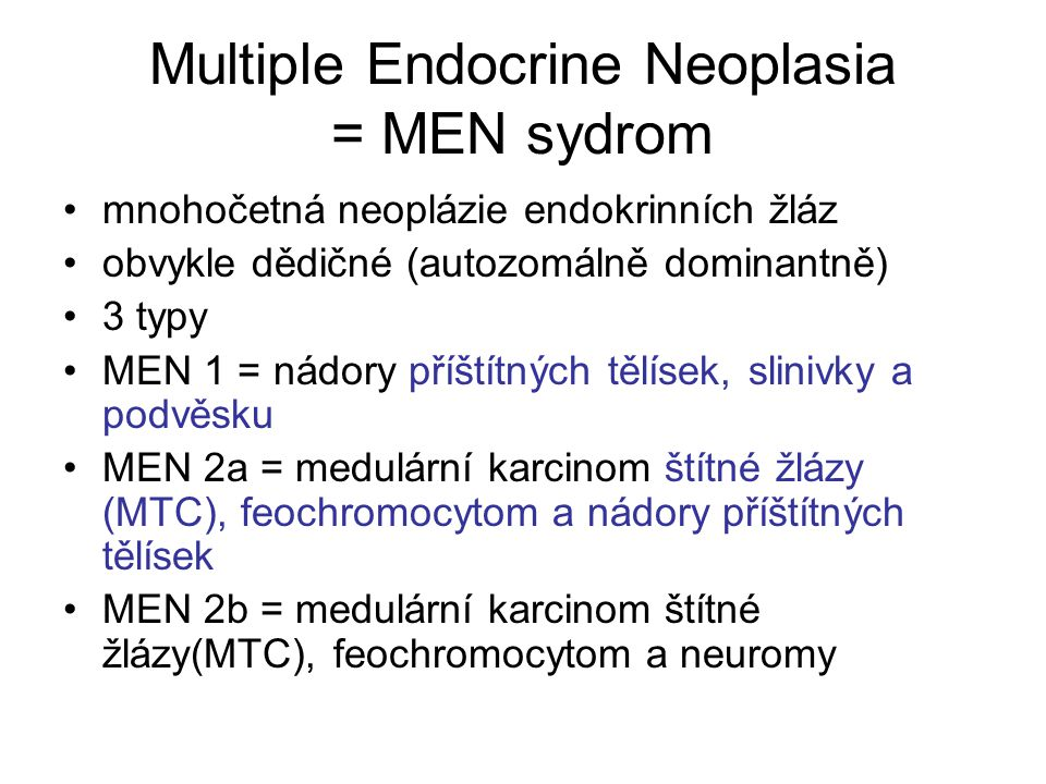 Multiple Endocrine Neoplasia = MEN sydrom mnohočetná neoplázie endokrinních žláz obvykle dědičné (autozomálně dominantně) 3 typy MEN 1 = nádory příštítných tělísek, slinivky a podvěsku MEN 2a = medulární karcinom štítné žlázy (MTC), feochromocytom a nádory příštítných tělísek MEN 2b = medulární karcinom štítné žlázy(MTC), feochromocytom a neuromy