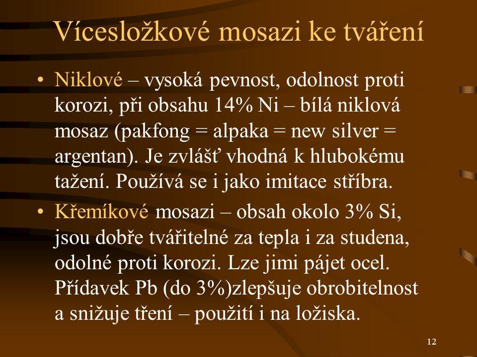 12 Vícesložkové mosazi ke tváření Niklové – vysoká pevnost, odolnost proti korozi, při obsahu 14% Ni – bílá niklová mosaz (pakfong = alpaka = new silver = argentan).