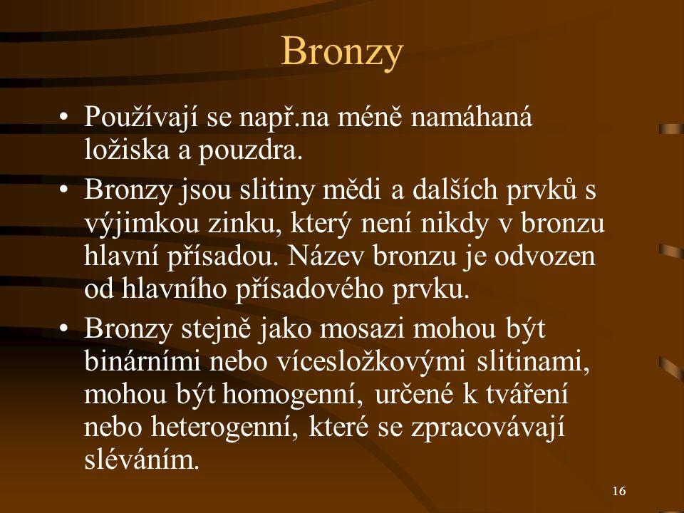 16 Bronzy Používají se např.na méně namáhaná ložiska a pouzdra. Bronzy jsou slitiny mědi a dalších prvků s výjimkou zinku, který není nikdy v bronzu h