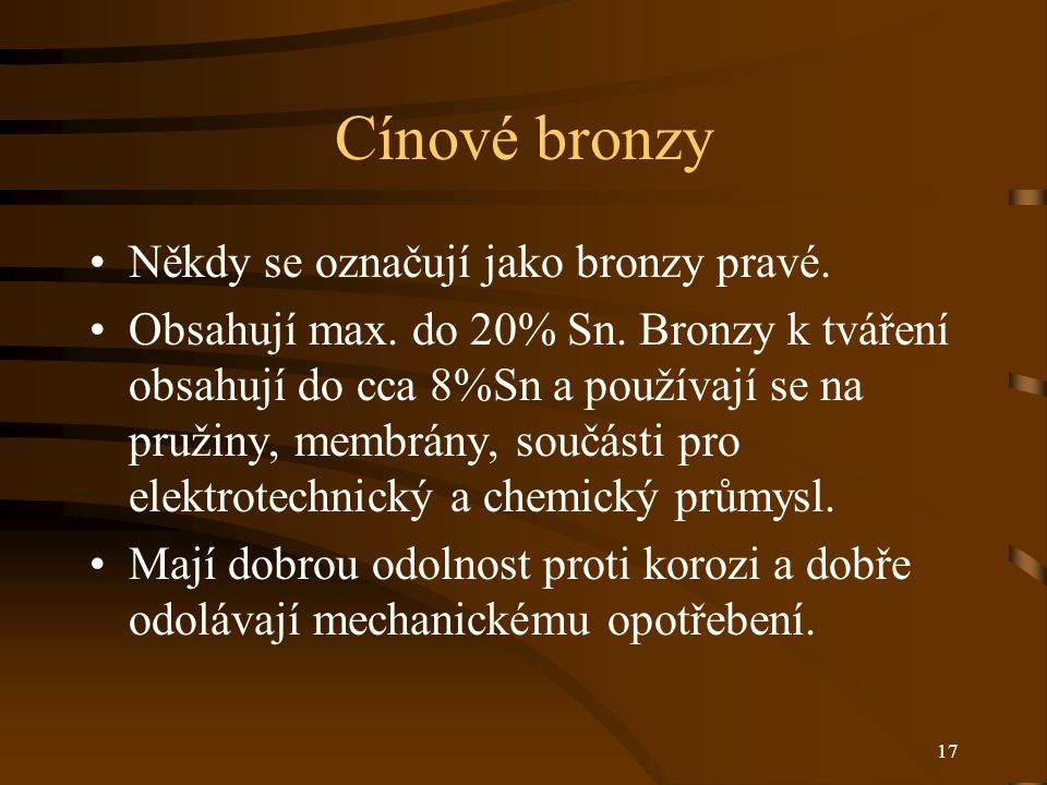 17 Cínové bronzy Někdy se označují jako bronzy pravé. Obsahují max. do 20% Sn. Bronzy k tváření obsahují do cca 8%Sn a používají se na pružiny, membrá