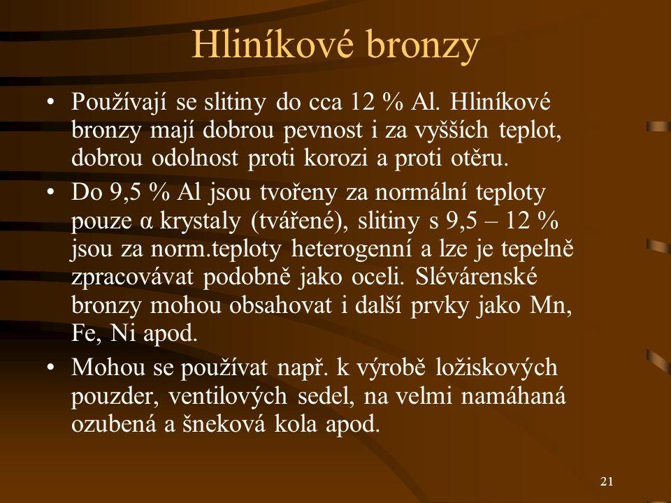 21 Hliníkové bronzy Používají se slitiny do cca 12 % Al. Hliníkové bronzy mají dobrou pevnost i za vyšších teplot, dobrou odolnost proti korozi a prot