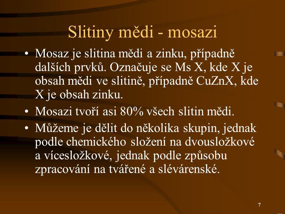 7 Slitiny mědi - mosazi Mosaz je slitina mědi a zinku, případně dalších prvků. Označuje se Ms X, kde X je obsah mědi ve slitině, případně CuZnX, kde X