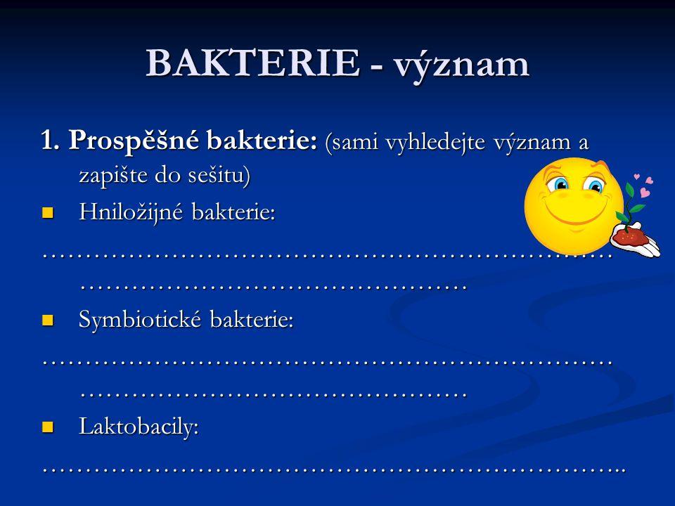 BAKTERIE - význam 1. Prospěšné bakterie: (sami vyhledejte význam a zapište do sešitu) Hniložijné bakterie: Hniložijné bakterie: …………………………………………………………