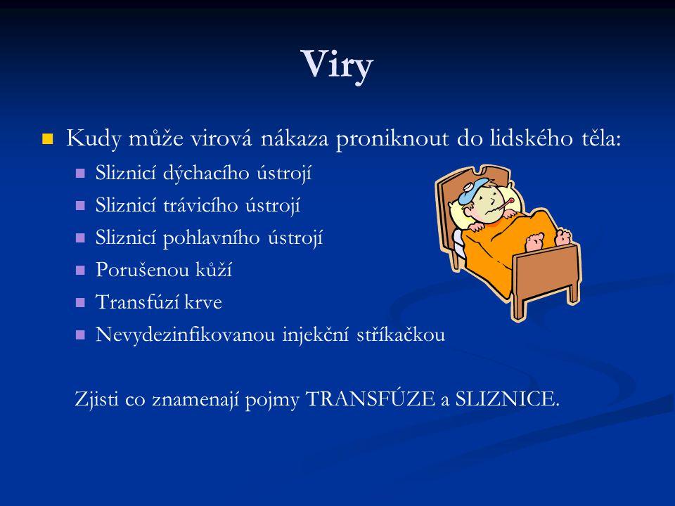 Viry Kudy může virová nákaza proniknout do lidského těla: Sliznicí dýchacího ústrojí Sliznicí trávicího ústrojí Sliznicí pohlavního ústrojí Porušenou kůží Transfúzí krve Nevydezinfikovanou injekční stříkačkou Zjisti co znamenají pojmy TRANSFÚZE a SLIZNICE.