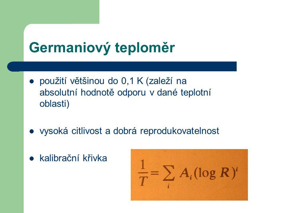 Germaniový teploměr použití většinou do 0,1 K (zaleží na absolutní hodnotě odporu v dané teplotní oblasti) vysoká citlivost a dobrá reprodukovatelnost