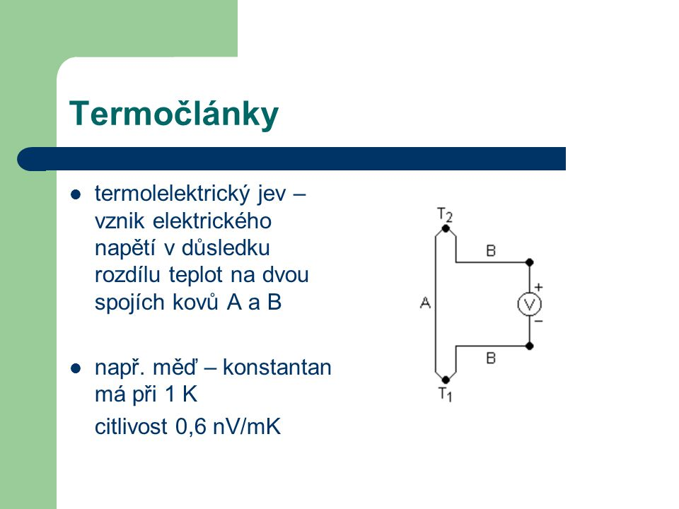 Termočlánky termolelektrický jev – vznik elektrického napětí v důsledku rozdílu teplot na dvou spojích kovů A a B např. měď – konstantan má při 1 K ci