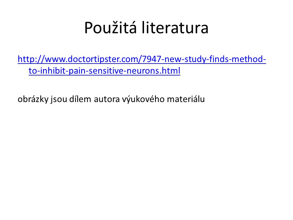 Použitá literatura http://www.doctortipster.com/7947-new-study-finds-method- to-inhibit-pain-sensitive-neurons.html obrázky jsou dílem autora výukovéh