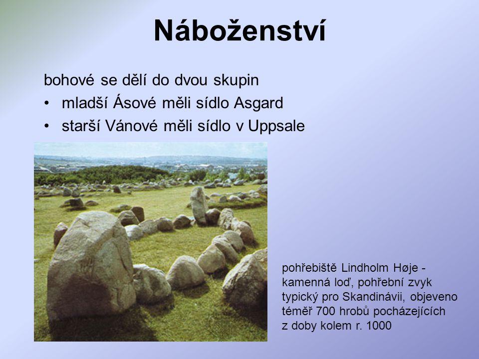 Náboženství bohové se dělí do dvou skupin mladší Ásové měli sídlo Asgard starší Vánové měli sídlo v Uppsale pohřebiště Lindholm Høje - kamenná loď, pohřební zvyk typický pro Skandinávii, objeveno téměř 700 hrobů pocházejících z doby kolem r.