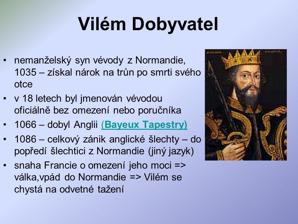 Vilém Dobyvatel nemanželský syn vévody z Normandie, 1035 – získal nárok na trůn po smrti svého otce v 18 letech byl jmenován vévodou oficiálně bez omezení nebo poručníka 1066 – dobyl Anglii (Bayeux Tapestry)(Bayeux Tapestry) 1086 – celkový zánik anglické šlechty – do popředí šlechtici z Normandie (jiný jazyk) snaha Francie o omezení jeho moci => válka,vpád do Normandie => Vilém se chystá na odvetné tažení