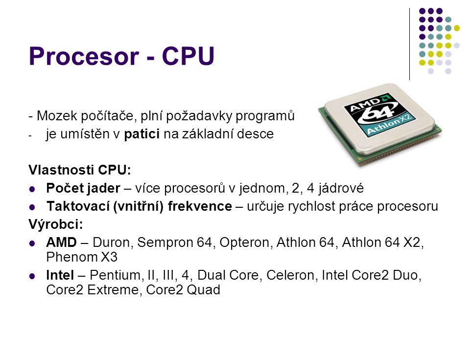 Procesor - CPU - Mozek počítače, plní požadavky programů - je umístěn v patici na základní desce Vlastnosti CPU: Počet jader – více procesorů v jednom, 2, 4 jádrové Taktovací (vnitřní) frekvence – určuje rychlost práce procesoru Výrobci: AMD – Duron, Sempron 64, Opteron, Athlon 64, Athlon 64 X2, Phenom X3 Intel – Pentium, II, III, 4, Dual Core, Celeron, Intel Core2 Duo, Core2 Extreme, Core2 Quad