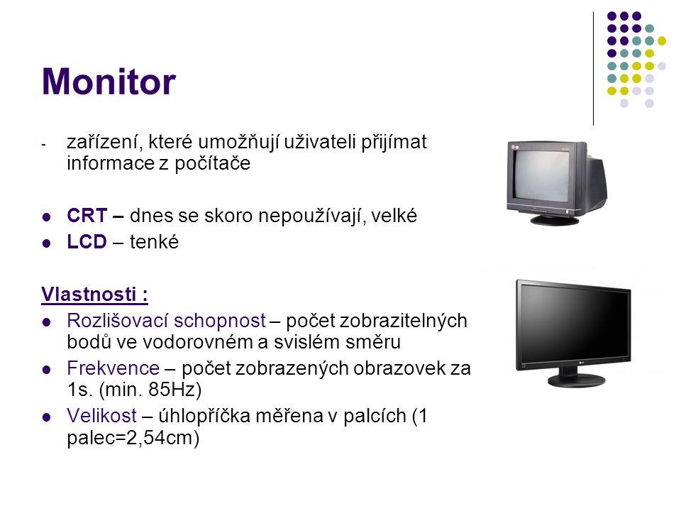 Monitor - zařízení, které umožňují uživateli přijímat informace z počítače CRT – dnes se skoro nepoužívají, velké LCD – tenké Vlastnosti : Rozlišovací schopnost – počet zobrazitelných bodů ve vodorovném a svislém směru Frekvence – počet zobrazených obrazovek za 1s.