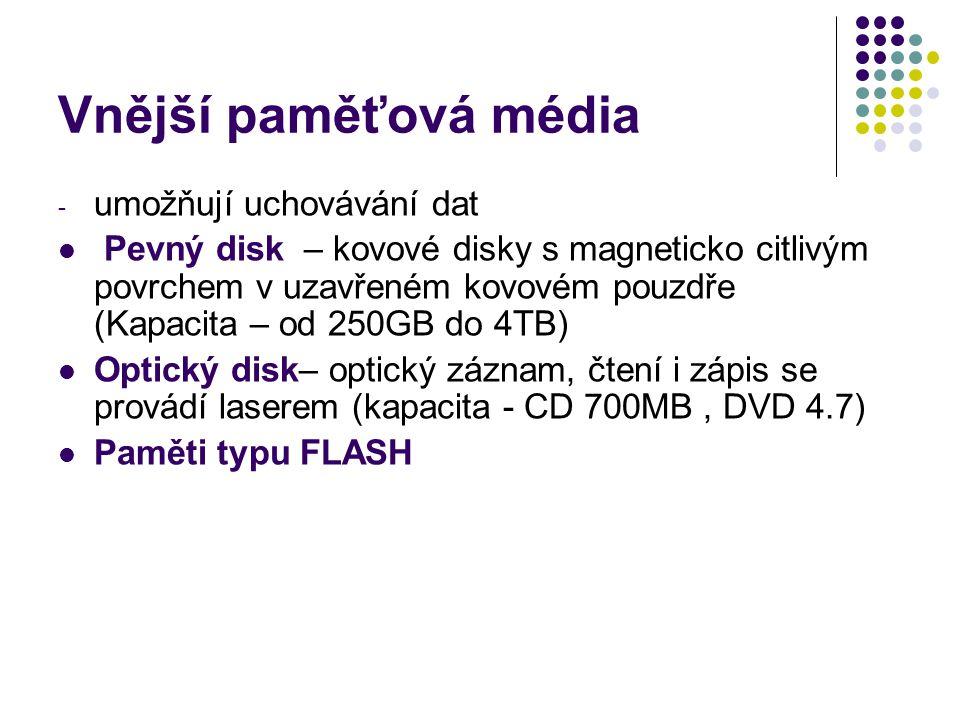 Vnější paměťová média - umožňují uchovávání dat Pevný disk – kovové disky s magneticko citlivým povrchem v uzavřeném kovovém pouzdře (Kapacita – od 250GB do 4TB) Optický disk– optický záznam, čtení i zápis se provádí laserem (kapacita - CD 700MB, DVD 4.7) Paměti typu FLASH