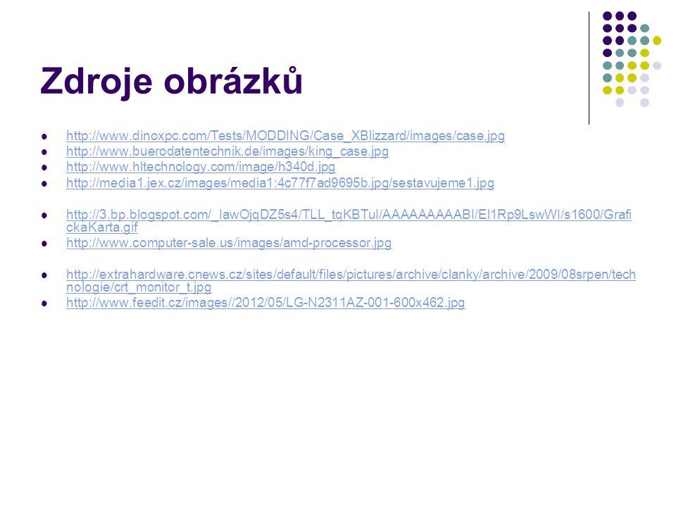 Zdroje obrázků http://www.dinoxpc.com/Tests/MODDING/Case_XBlizzard/images/case.jpg http://www.buerodatentechnik.de/images/king_case.jpg http://www.hltechnology.com/image/h340d.jpg http://media1.jex.cz/images/media1:4c77f7ad9695b.jpg/sestavujeme1.jpg http://3.bp.blogspot.com/_IawOjqDZ5s4/TLL_tqKBTuI/AAAAAAAAABI/El1Rp9LswWI/s1600/Grafi ckaKarta.gif http://3.bp.blogspot.com/_IawOjqDZ5s4/TLL_tqKBTuI/AAAAAAAAABI/El1Rp9LswWI/s1600/Grafi ckaKarta.gif http://www.computer-sale.us/images/amd-processor.jpg http://extrahardware.cnews.cz/sites/default/files/pictures/archive/clanky/archive/2009/08srpen/tech nologie/crt_monitor_t.jpg http://extrahardware.cnews.cz/sites/default/files/pictures/archive/clanky/archive/2009/08srpen/tech nologie/crt_monitor_t.jpg http://www.feedit.cz/images//2012/05/LG-N2311AZ-001-600x462.jpg