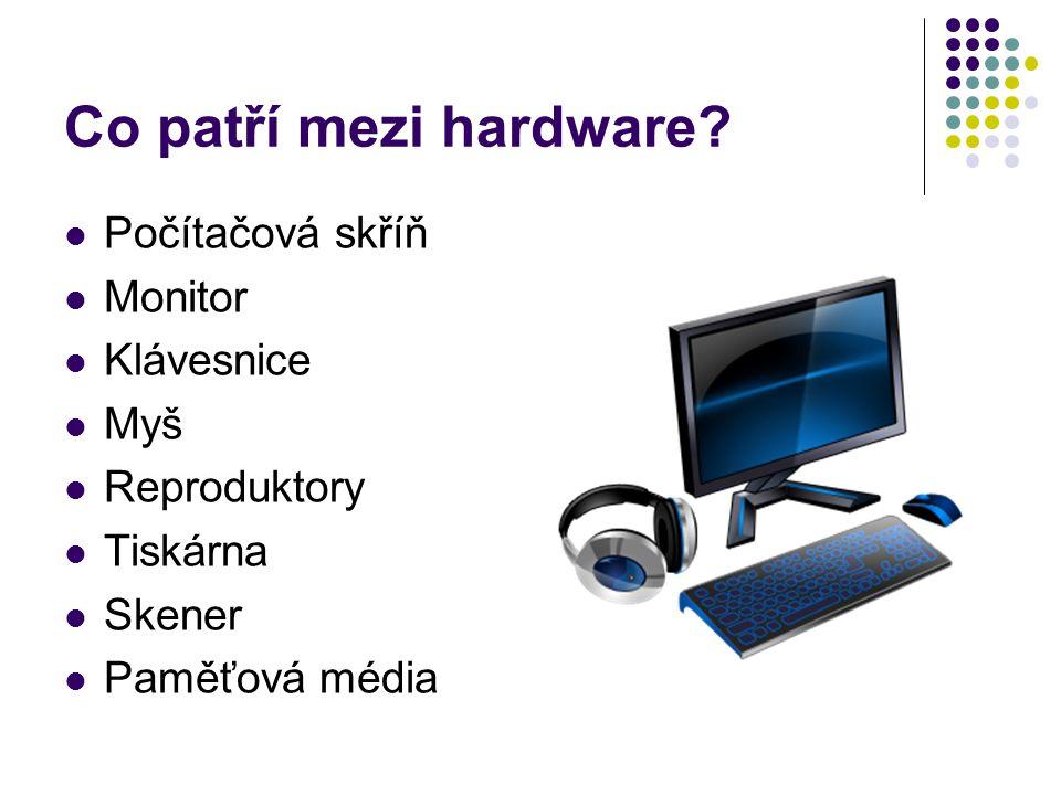 Co patří mezi hardware? Počítačová skříň Monitor Klávesnice Myš Reproduktory Tiskárna Skener Paměťová média