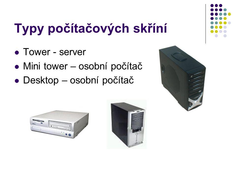 Typy počítačových skříní Tower - server Mini tower – osobní počítač Desktop – osobní počítač