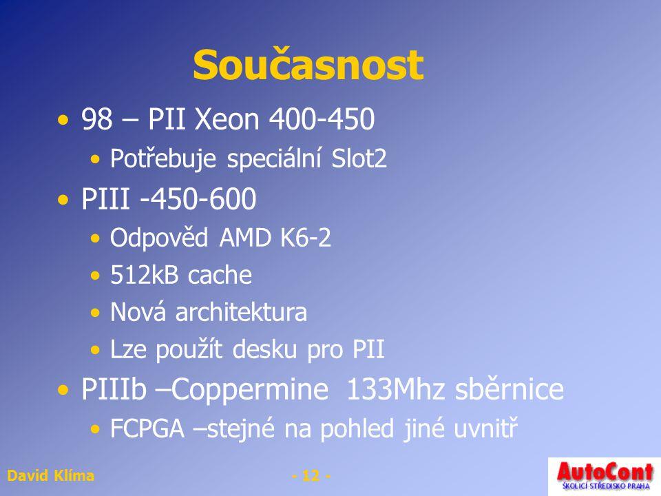 David Klíma- 12 - Současnost 98 – PII Xeon 400-450 Potřebuje speciální Slot2 PIII -450-600 Odpověd AMD K6-2 512kB cache Nová architektura Lze použít desku pro PII PIIIb –Coppermine 133Mhz sběrnice FCPGA –stejné na pohled jiné uvnitř