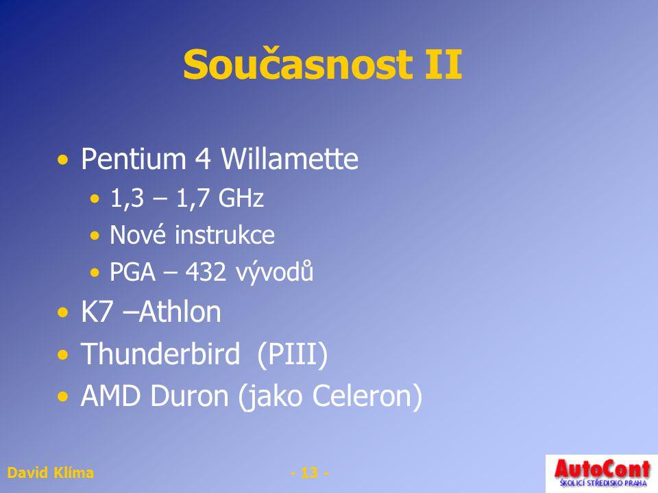 David Klíma- 13 - Současnost II Pentium 4 Willamette 1,3 – 1,7 GHz Nové instrukce PGA – 432 vývodů K7 –Athlon Thunderbird (PIII) AMD Duron (jako Celeron)