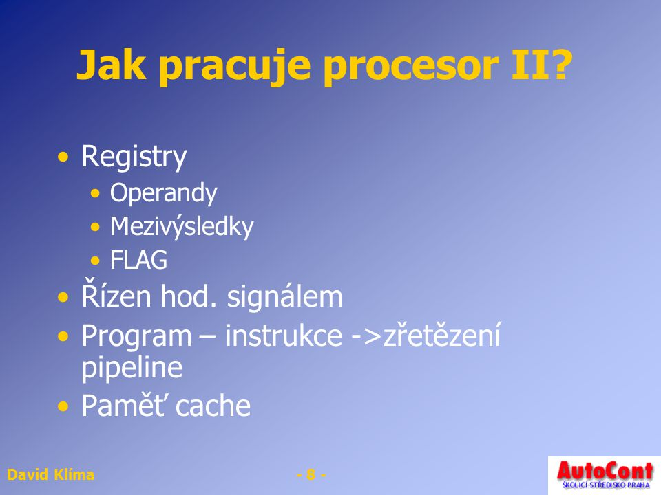David Klíma- 8 - Jak pracuje procesor II. Registry Operandy Mezivýsledky FLAG Řízen hod.