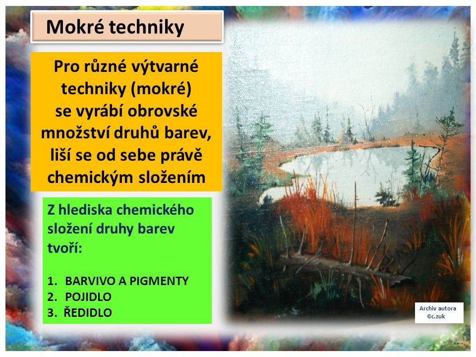 ©c.zuk Archiv autora © c.zuk Z hlediska chemického složení druhy barev tvoří: 1.BARVIVO A PIGMENTY 2.POJIDLO 3. ŘEDIDLO Pro různé výtvarné techniky (m