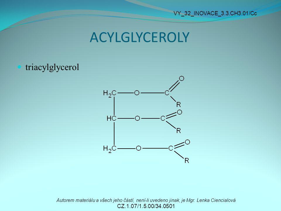 ACYLGLYCEROLY triacylglycerol Autorem materiálu a všech jeho částí, není-li uvedeno jinak, je Mgr. Lenka Ciencialová CZ.1.07/1.5.00/34.0501 VY_32_INOV