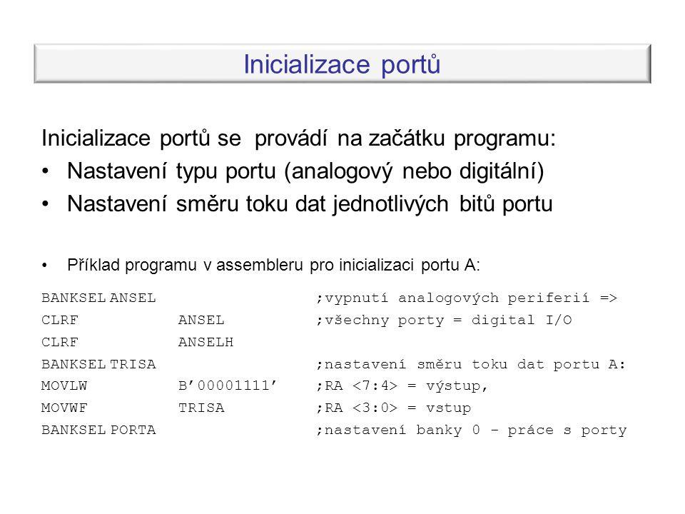Inicializace portů Inicializace portů se provádí na začátku programu: Nastavení typu portu (analogový nebo digitální) Nastavení směru toku dat jednotlivých bitů portu Příklad programu v assembleru pro inicializaci portu A: BANKSELANSEL;vypnutí analogových periferií => CLRFANSEL;všechny porty = digital I/O CLRFANSELH BANKSELTRISA;nastavení směru toku dat portu A: MOVLWB'00001111';RA = výstup, MOVWFTRISA;RA = vstup BANKSELPORTA;nastavení banky 0 - práce s porty