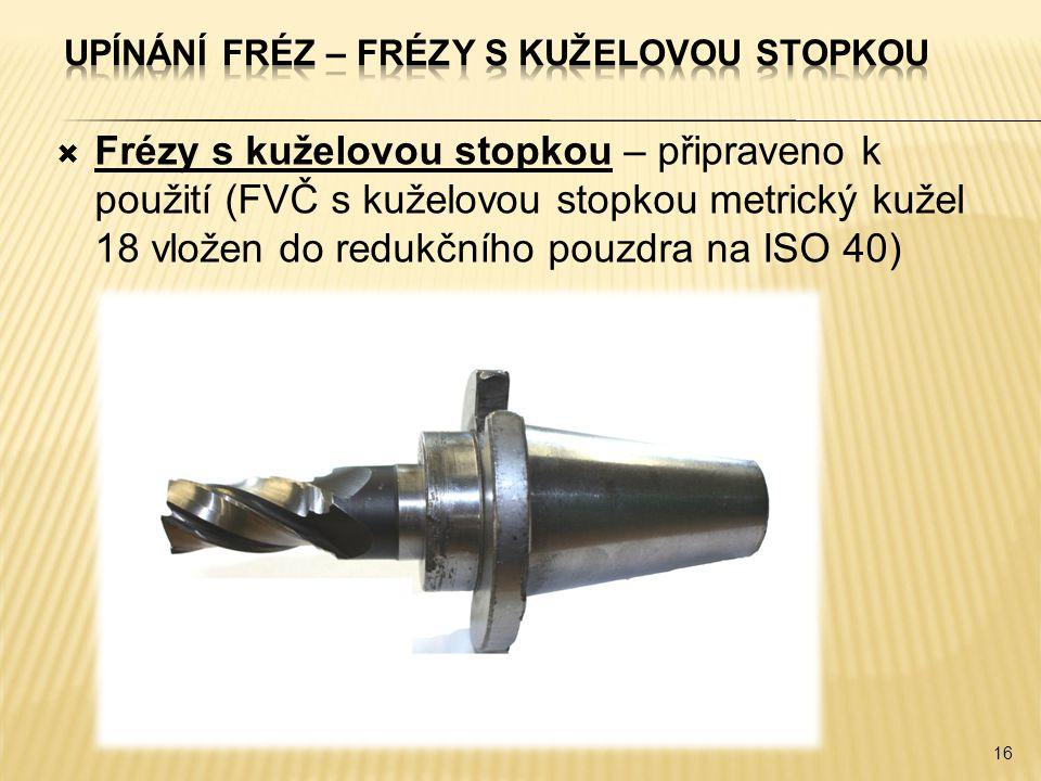  Frézy s kuželovou stopkou – připraveno k použití (FVČ s kuželovou stopkou metrický kužel 18 vložen do redukčního pouzdra na ISO 40) 16