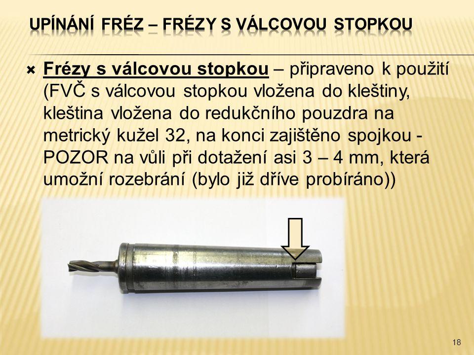 Frézy s válcovou stopkou – připraveno k použití (FVČ s válcovou stopkou vložena do kleštiny, kleština vložena do redukčního pouzdra na metrický kužel 32, na konci zajištěno spojkou - POZOR na vůli při dotažení asi 3 – 4 mm, která umožní rozebrání (bylo již dříve probíráno)) 18