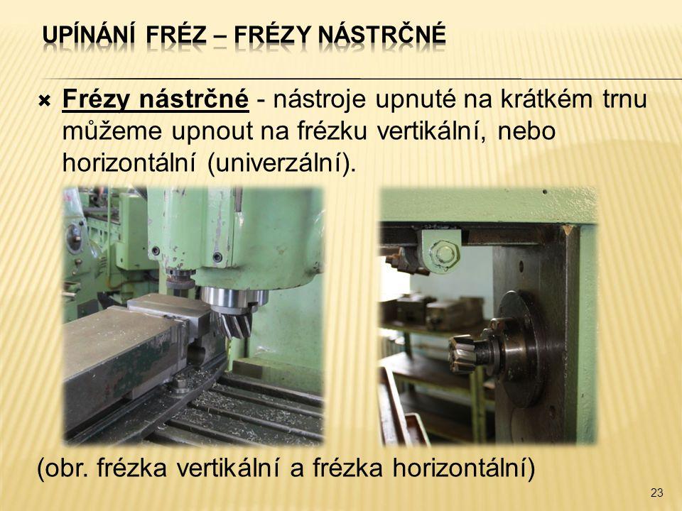  Frézy nástrčné - nástroje upnuté na krátkém trnu můžeme upnout na frézku vertikální, nebo horizontální (univerzální).