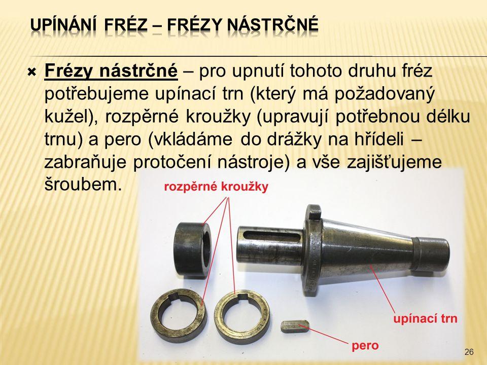  Frézy nástrčné – pro upnutí tohoto druhu fréz potřebujeme upínací trn (který má požadovaný kužel), rozpěrné kroužky (upravují potřebnou délku trnu) a pero (vkládáme do drážky na hřídeli – zabraňuje protočení nástroje) a vše zajišťujeme šroubem.