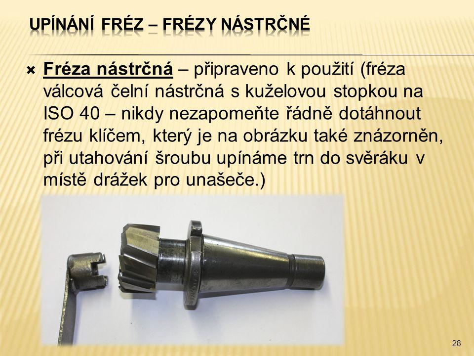  Fréza nástrčná – připraveno k použití (fréza válcová čelní nástrčná s kuželovou stopkou na ISO 40 – nikdy nezapomeňte řádně dotáhnout frézu klíčem, který je na obrázku také znázorněn, při utahování šroubu upínáme trn do svěráku v místě drážek pro unašeče.) 28