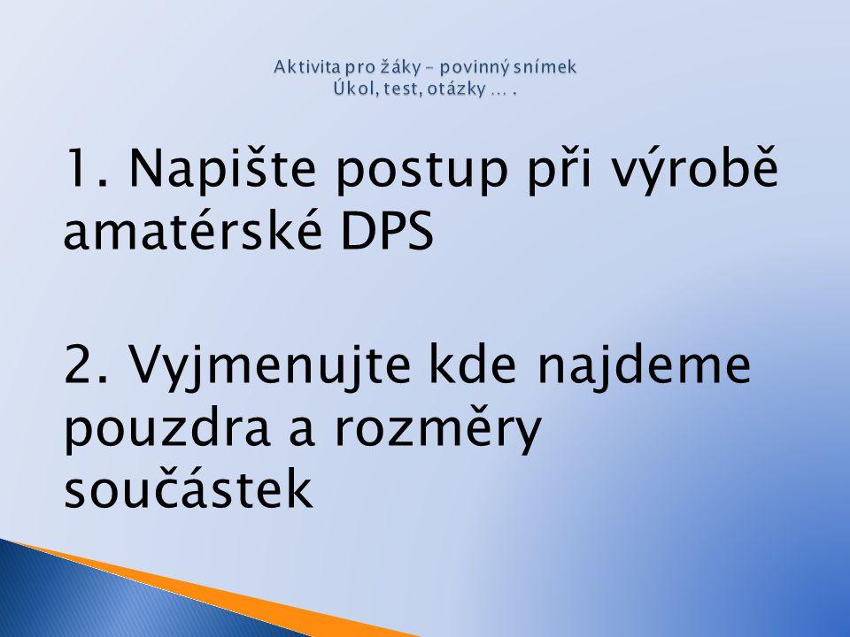 1. Napište postup při výrobě amatérské DPS 2. Vyjmenujte kde najdeme pouzdra a rozměry součástek