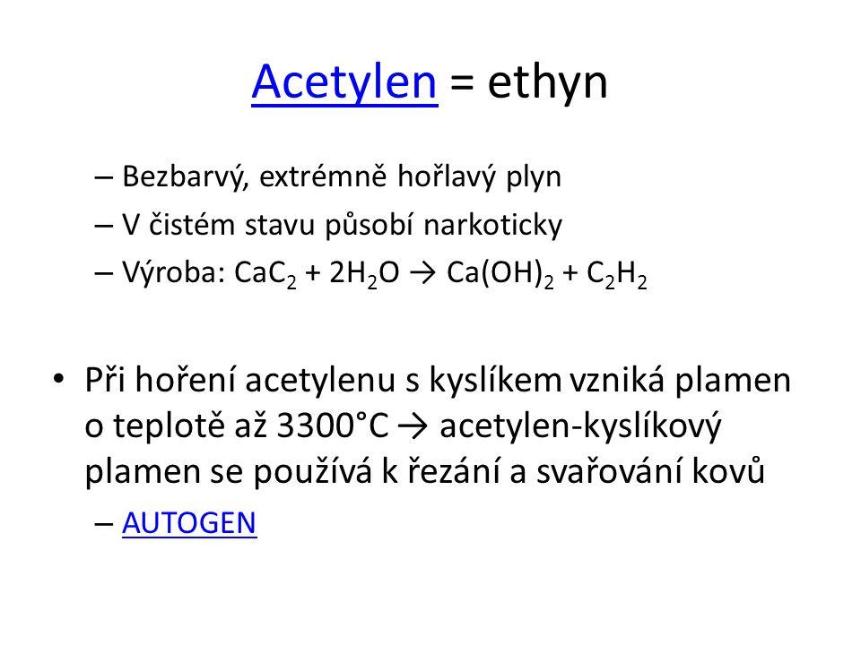 AcetylenAcetylen = ethyn – Bezbarvý, extrémně hořlavý plyn – V čistém stavu působí narkoticky – Výroba: CaC 2 + 2H 2 O → Ca(OH) 2 + C 2 H 2 Při hoření acetylenu s kyslíkem vzniká plamen o teplotě až 3300°C → acetylen-kyslíkový plamen se používá k řezání a svařování kovů – AUTOGEN AUTOGEN
