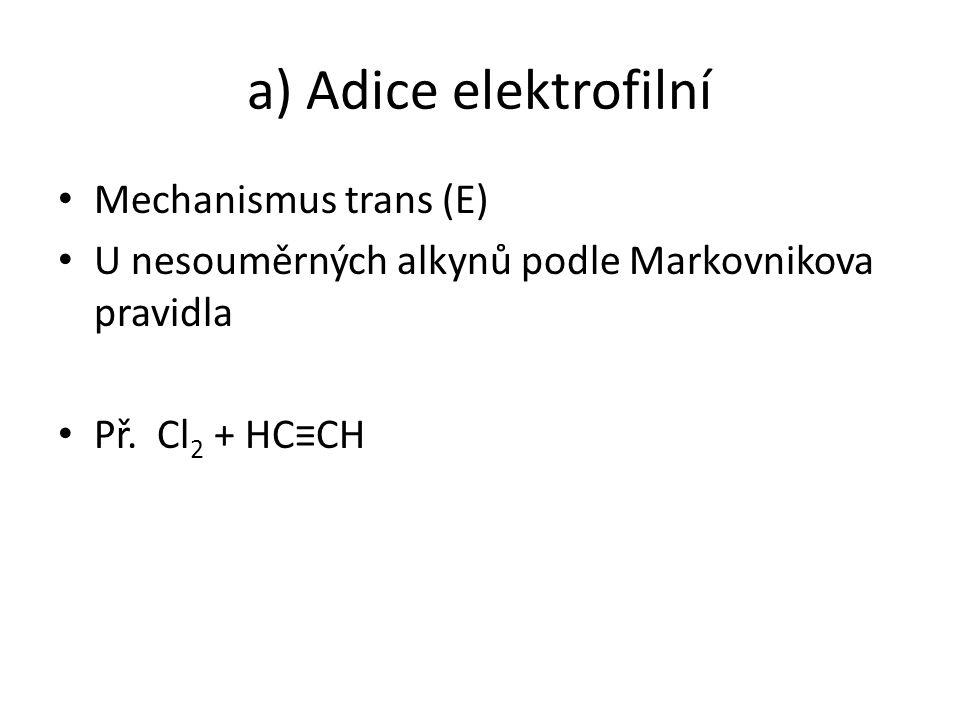 a) Adice elektrofilní Mechanismus trans (E) U nesouměrných alkynů podle Markovnikova pravidla Př. Cl 2 + HC≡CH
