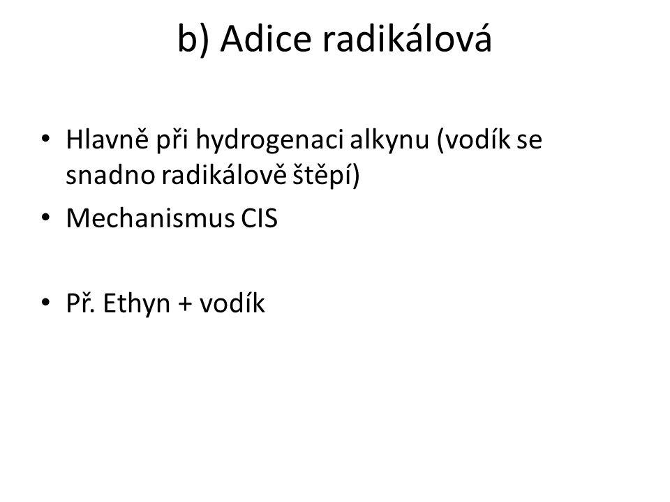 b) Adice radikálová Hlavně při hydrogenaci alkynu (vodík se snadno radikálově štěpí) Mechanismus CIS Př. Ethyn + vodík