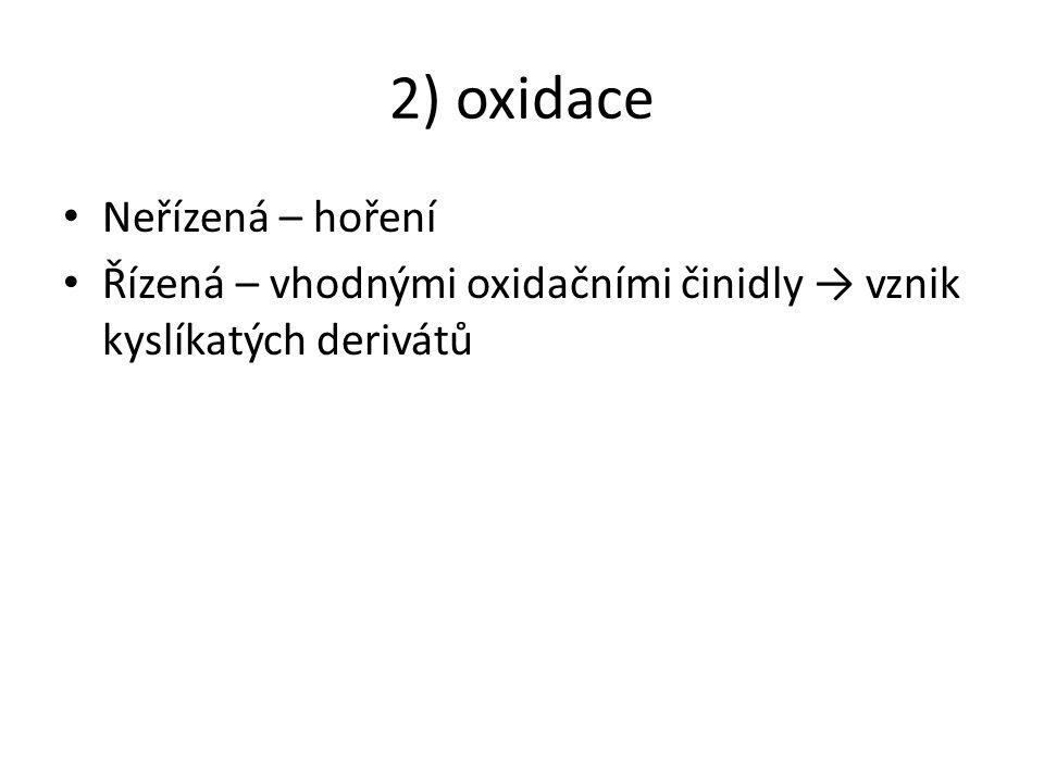 2) oxidace Neřízená – hoření Řízená – vhodnými oxidačními činidly → vznik kyslíkatých derivátů