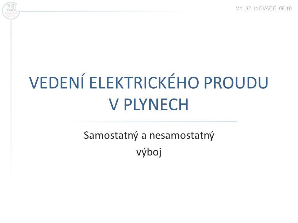 VEDENÍ ELEKTRICKÉHO PROUDU V PLYNECH Samostatný a nesamostatný výboj VY_32_INOVACE_08-19