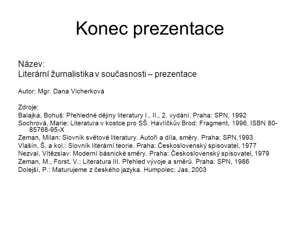 Konec prezentace Název: Literární žurnalistika v současnosti – prezentace Autor: Mgr. Dana Vicherková Zdroje: Balajka, Bohuš: Přehledné dějiny literat