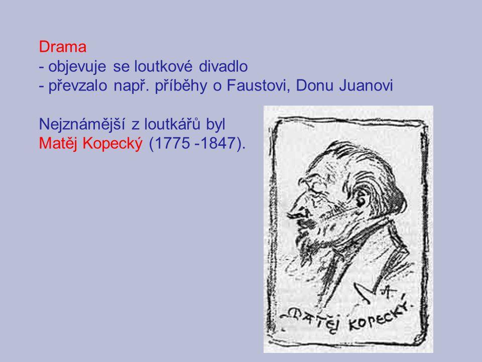 Drama - objevuje se loutkové divadlo - převzalo např. příběhy o Faustovi, Donu Juanovi Nejznámější z loutkářů byl Matěj Kopecký (1775 -1847).