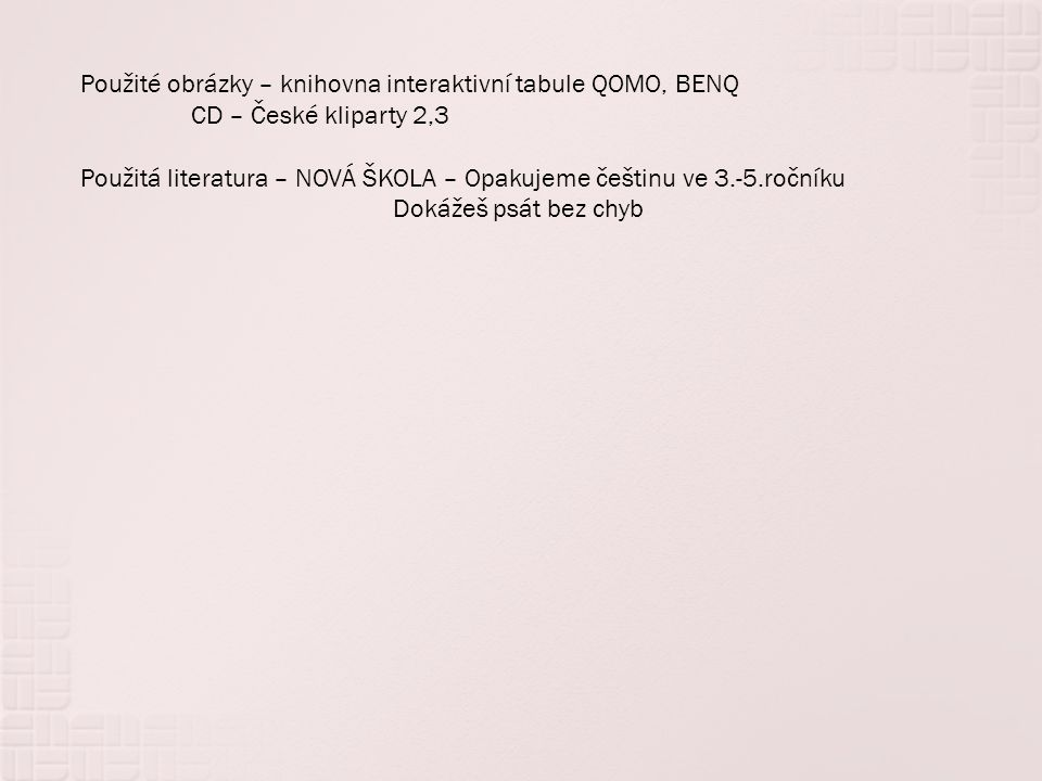 Použité obrázky – knihovna interaktivní tabule QOMO, BENQ CD – České kliparty 2,3 Použitá literatura – NOVÁ ŠKOLA – Opakujeme češtinu ve 3.-5.ročníku Dokážeš psát bez chyb