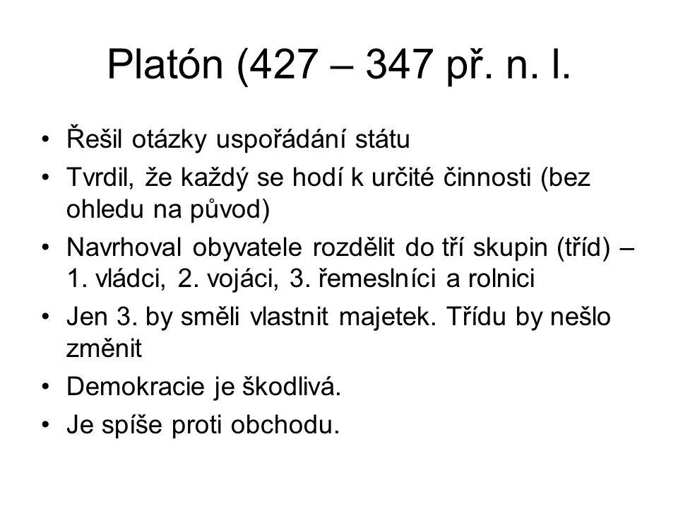 Platón (427 – 347 př. n. l. Řešil otázky uspořádání státu Tvrdil, že každý se hodí k určité činnosti (bez ohledu na původ) Navrhoval obyvatele rozděli