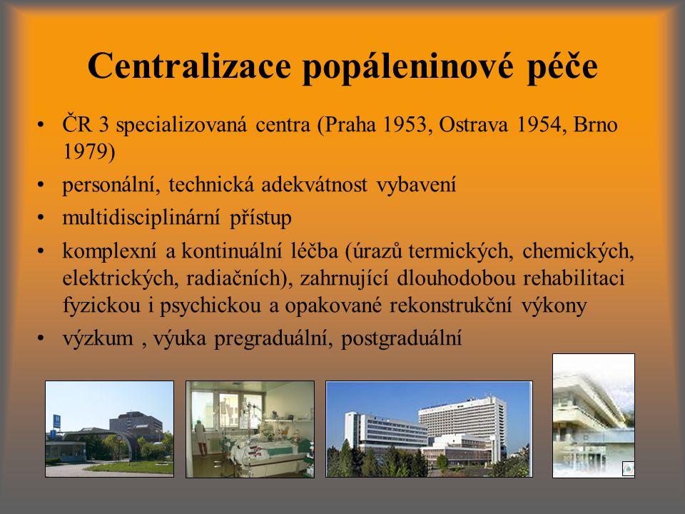 Centralizace popáleninové péče ČR 3 specializovaná centra (Praha 1953, Ostrava 1954, Brno 1979) personální, technická adekvátnost vybavení multidisciplinární přístup komplexní a kontinuální léčba (úrazů termických, chemických, elektrických, radiačních), zahrnující dlouhodobou rehabilitaci fyzickou i psychickou a opakované rekonstrukční výkony výzkum, výuka pregraduální, postgraduální