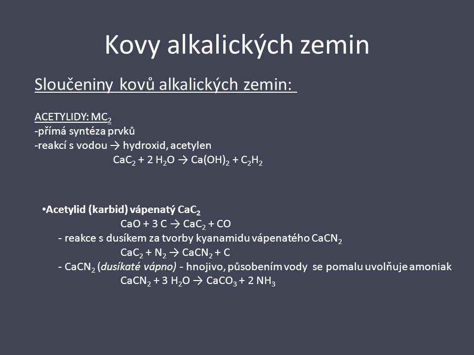 Kovy alkalických zemin Sloučeniny kovů alkalických zemin: ACETYLIDY: MC 2 -přímá syntéza prvků -reakcí s vodou → hydroxid, acetylen CaC 2 + 2 H 2 O →