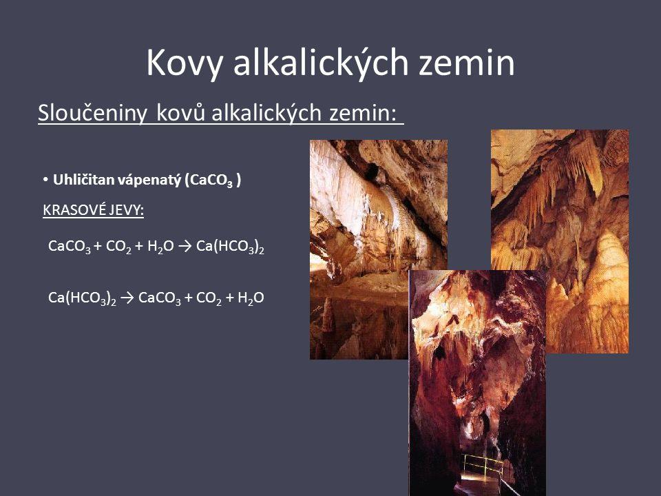 Kovy alkalických zemin Sloučeniny kovů alkalických zemin: KRASOVÉ JEVY: CaCO 3 + CO 2 + H 2 O → Ca(HCO 3 ) 2 Ca(HCO 3 ) 2 → CaCO 3 + CO 2 + H 2 O Uhli
