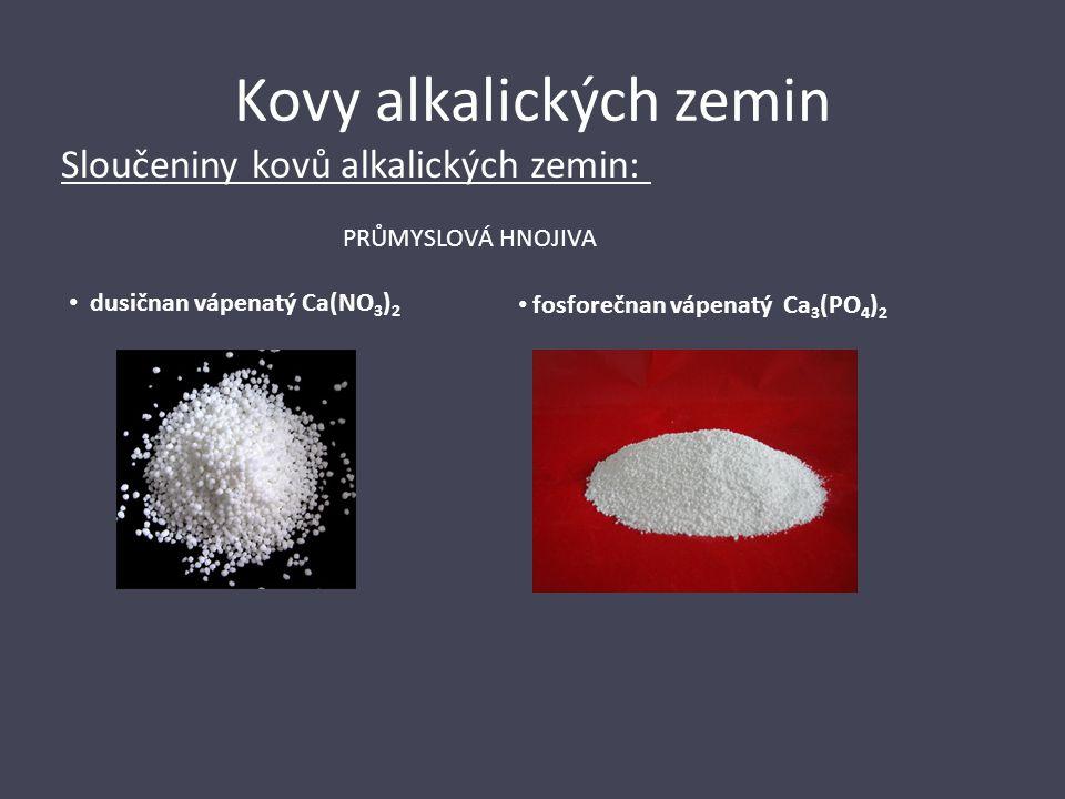Kovy alkalických zemin Sloučeniny kovů alkalických zemin: PRŮMYSLOVÁ HNOJIVA dusičnan vápenatý Ca(NO 3 ) 2 fosforečnan vápenatý Ca 3 (PO 4 ) 2