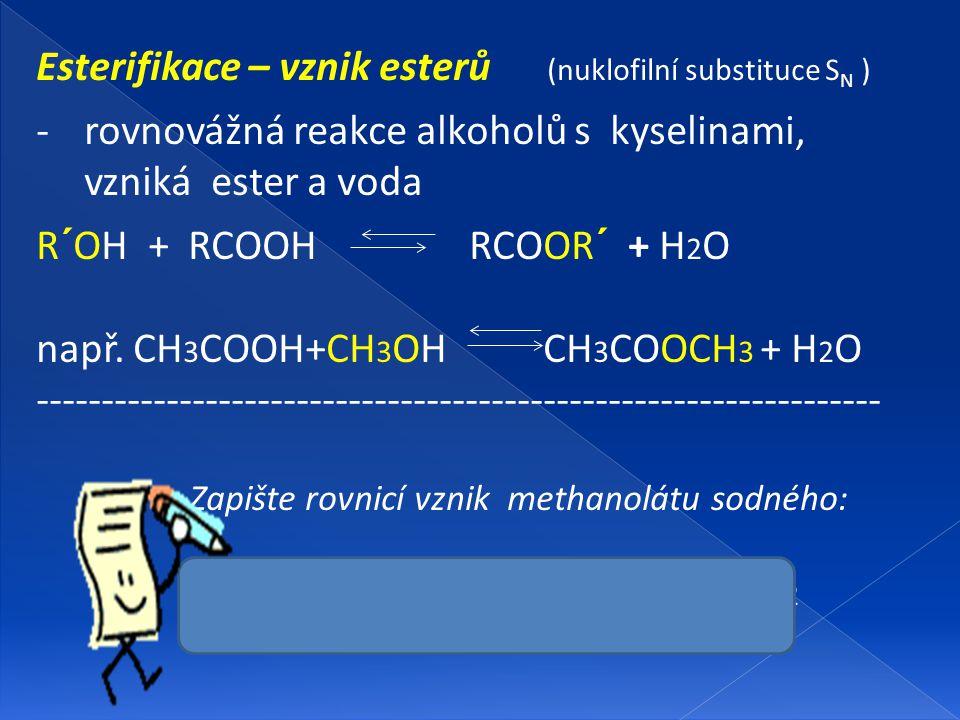 Esterifikace – vznik esterů (nuklofilní substituce S N ) -rovnovážná reakce alkoholů s kyselinami, vzniká ester a voda R´OH + RCOOH RCOOR´ + H 2 O nap