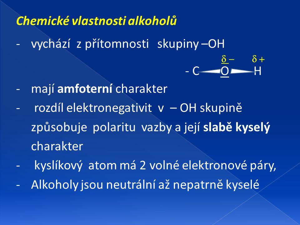 Chemické vlastnosti alkoholů -vychází z přítomnosti skupiny –OH  - C O H -mají amfoterní charakter - rozdíl elektronegativit v – OH skupi