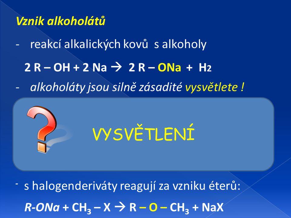 Vznik alkoholátů -reakcí alkalických kovů s alkoholy 2 R – OH + 2 Na  2 R – ONa + H 2 -alkoholáty jsou silně zásadité vysvětlete ! - v přítomnosti vo